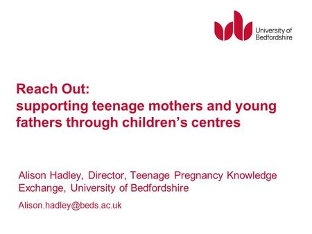 Reach Out: supporting teenage mothers and young fathers through children's centres Alison Hadley, Director, Teenage Pregnancy Knowledge Exchange, University.