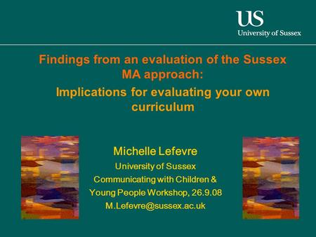 Michelle Lefevre University of Sussex Communicating with Children & Young People Workshop, 26.9.08 Findings from an evaluation of.