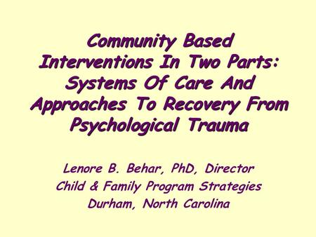 Community Based Interventions In Two Parts: Systems Of Care And Approaches To Recovery From Psychological Trauma Lenore B. Behar, PhD, Director Child &