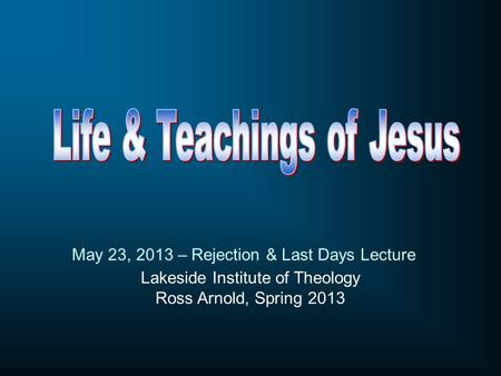 Lakeside Institute of Theology Ross Arnold, Spring 2013 May 23, 2013 – Rejection & Last Days Lecture.