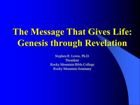 The Message That Gives Life: Genesis through Revelation Stephen R. Lewis, Ph.D. President Rocky Mountain Bible College Rocky Mountain Seminary.