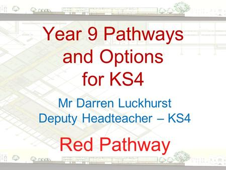 Year 9 Pathways and Options for KS4 Red Pathway Mr Darren Luckhurst Deputy Headteacher – KS4.