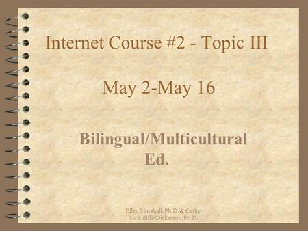 Internet Course #2 - Topic III May 2-May 16 Bilingual/Multicultural Ed. Ellen Marshall, Ph.D. & Cathy McAuliffe-Dickerson, Ph.D.