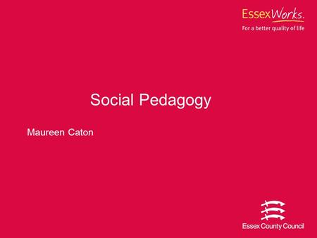 Maureen Caton Social Pedagogy. 2 What we'll cover Looked after children in Essex What Social Pedagogy is Why we have chosen this approach How we are implementing.