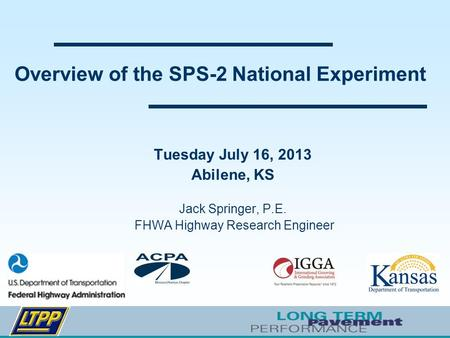Overview of the SPS-2 National Experiment Tuesday July 16, 2013 Abilene, KS Jack Springer, P.E. FHWA Highway Research Engineer.