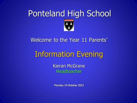 Ponteland High School Welcome to the Year 11 Parents' Information Evening Kieran McGrane Headteacher Monday 14 October 2013.