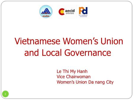 Vietnamese Women's Union and Local Governance 1 Le Thi My Hanh Vice Chairwoman Women's Union Da nang City.