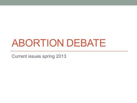 ABORTION DEBATE Current issues spring 2013. Put your title here (topic) Place your groups arguments and points here Provide evidence/statistics etc. to.
