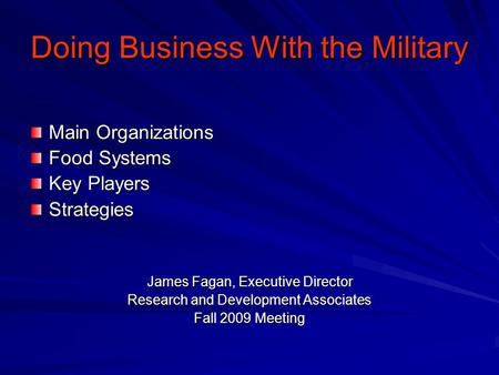Doing Business With the Military Main Organizations Food Systems Key Players Strategies James Fagan, Executive Director Research and Development Associates.