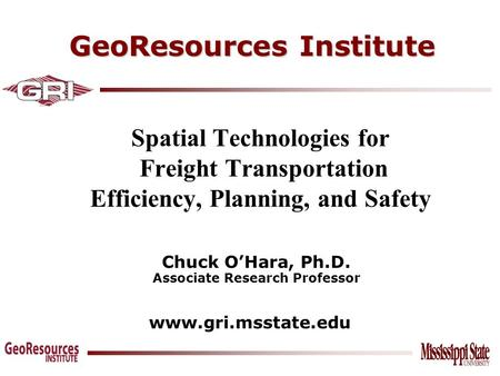 GeoResources Institute www.gri.msstate.edu Spatial Technologies for Freight Transportation Efficiency, Planning, and Safety Chuck O'Hara, Ph.D. Associate.