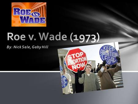 By: Nick Sale, Gaby Hill. ROEWADE Defendant: Court District Attorney Henry Wade Was the man who represented the state of Texas in the Texas District.