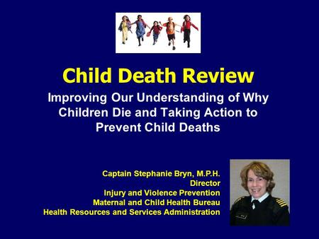 Child Death Review Improving Our Understanding of Why Children Die and Taking Action to Prevent Child Deaths Captain Stephanie Bryn, M.P.H. Director Injury.