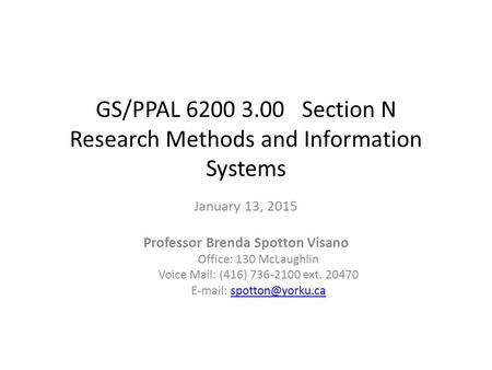 GS/PPAL 6200 3.00 Section N Research Methods and Information Systems January 13, 2015 Professor Brenda Spotton Visano Office: 130 McLaughlin Voice Mail: