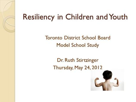Resiliency in Children and Youth Toronto District School Board Model School Study Dr. Ruth Stirtzinger Thursday, May 24, 2012.