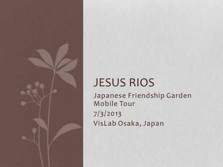 Japanese Friendship Garden Mobile Tour 7/3/2013 VisLab Osaka, Japan JESUS RIOS.