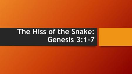 The Hiss of the Snake: Genesis 3:1-7. The Hiss of the Snake Introduction Can you hear it? Acts 20:29 I know that after I leave, savage wolves will come.