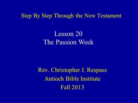 Step By Step Through the New Testament Rev. Christopher J. Respass Antioch Bible Institute Fall 2013 Lesson 20 The Passion Week.