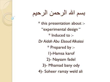 "بسم الله الرحمن الرحيم * this presentation about :- ""experimental design "" * Induced to :- Dr Aidah Abu Elsoud Alkaissi * Prepared by :- 1)-Hamsa karof."
