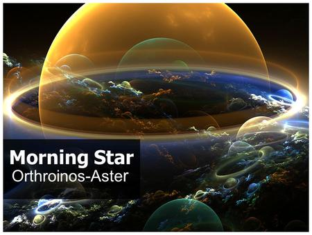 "Orthroinos-Aste r Morning Star. Introduction It is intriguing that Jesus Himself says, ""I am the bright and morning star"" (Rev. 22:16)"