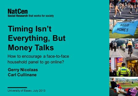 Timing Isn't Everything, But Money Talks How to encourage a face-to-face household panel to go online? University of Essex, July 2013 Gerry Nicolaas Carl.