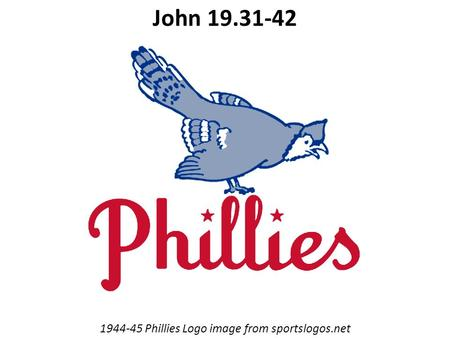 1944-45 Phillies Logo image from sportslogos.net John 19.31-42.
