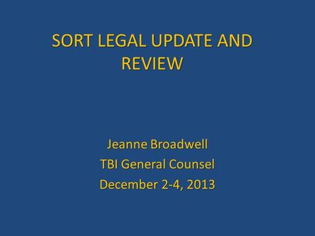 SORT LEGAL UPDATE AND REVIEW Jeanne Broadwell TBI General Counsel December 2-4, 2013.