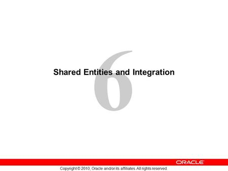 6 Copyright © 2010, Oracle and/or its affiliates. All rights reserved. Shared Entities and Integration.
