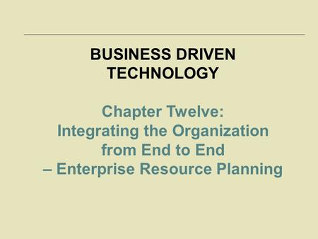 BUSINESS DRIVEN TECHNOLOGY Chapter Twelve: Integrating the Organization from End to End – Enterprise Resource Planning.