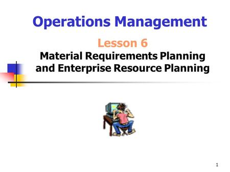 1 Operations Management Lesson 6 Material Requirements Planning and Enterprise Resource Planning.