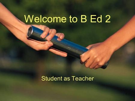 1 Welcome to B Ed 2 Student as Teacher. Calendar Timetable –Trimester 1 Days on campus: Tuesday Wednesday Friday –Trimester 2 Days on campus: Monday Wednesday.