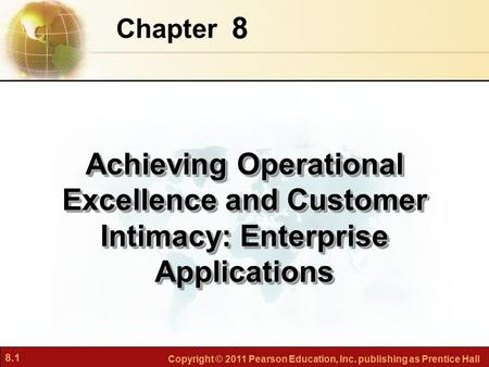 8.1 Copyright © 2011 Pearson Education, Inc. publishing as Prentice Hall 8 Chapter Achieving Operational Excellence and Customer Intimacy: Enterprise Applications.