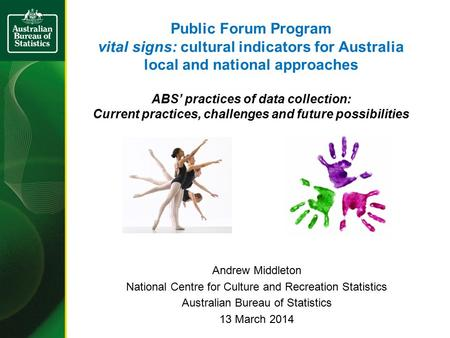 Public Forum Program vital signs: cultural indicators for Australia local and national approaches ABS' practices of data collection: Current practices,
