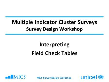 MICS Survey Design Workshop Multiple Indicator Cluster Surveys Survey Design Workshop Interpreting Field Check Tables.