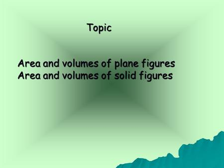 Topic Topic Area and volumes of plane figures Area and volumes of solid figures.
