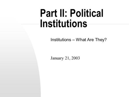 Part II: Political Institutions Institutions – What Are They? January 21, 2003.