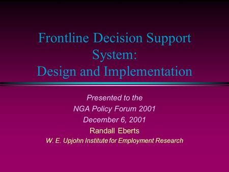 Frontline Decision Support System: Design and Implementation Presented to the NGA Policy Forum 2001 December 6, 2001 Randall Eberts W. E. Upjohn Institute.