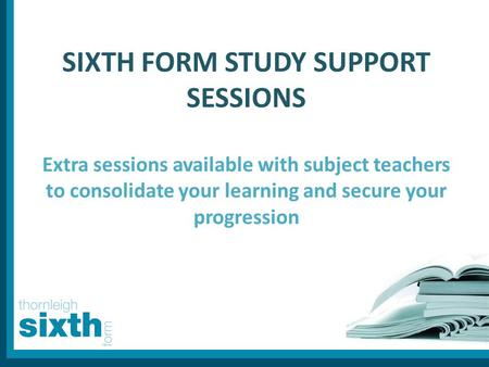 SIXTH FORM STUDY SUPPORT SESSIONS Extra sessions available with subject teachers to consolidate your learning and secure your progression.