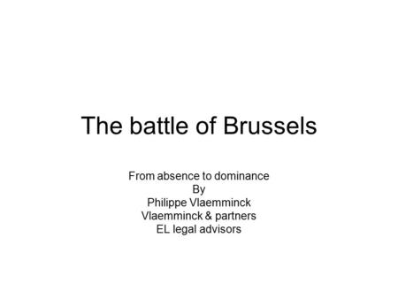 The battle of Brussels From absence to dominance By Philippe Vlaemminck Vlaemminck & partners EL legal advisors.