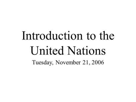 Introduction to the United Nations Tuesday, November 21, 2006.