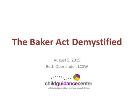 The Baker Act Demystified August 5, 2015 Beth Oberlander, LCSW.