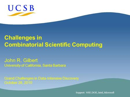 1 Challenges in Combinatorial Scientific Computing John R. Gilbert University of California, Santa Barbara Grand Challenges in Data-Intensive Discovery.