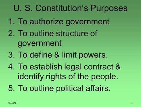 9/7/20151 U. S. Constitution's Purposes 1.To authorize government 2.To outline structure of government 3.To define & limit powers. 4.To establish legal.