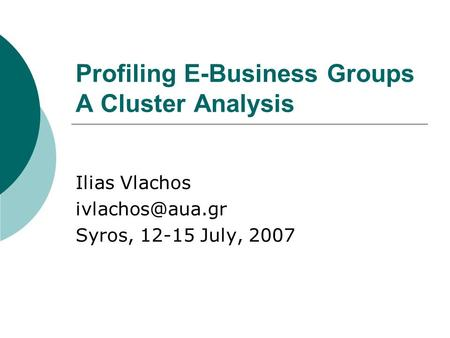 Profiling E-Business Groups A Cluster Analysis Ilias Vlachos Syros, 12-15 July, 2007.
