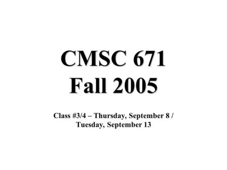 CMSC 671 Fall 2005 Class #3/4 – Thursday, September 8 / Tuesday, September 13.