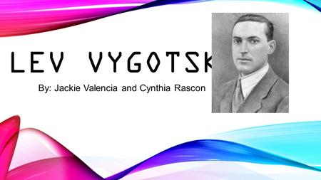 LEV VYGOTSKY By: Jackie Valencia and Cynthia Rascon.