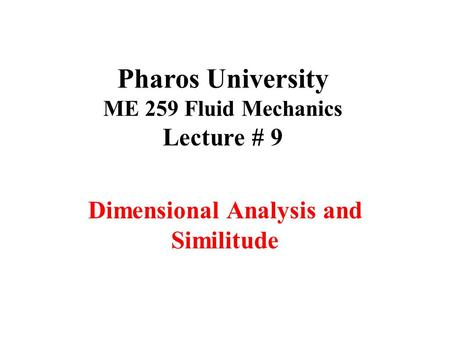 Pharos University ME 259 Fluid Mechanics Lecture # 9 Dimensional Analysis and Similitude.