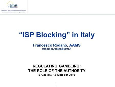"1 ""ISP Blocking"" in Italy Francesco Rodano, AAMS REGULATING GAMBLING: THE ROLE OF THE AUTHORITY Bruxelles, 12 October 2010."
