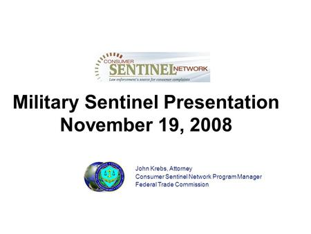 Military Sentinel Presentation November 19, 2008 John Krebs, Attorney Consumer Sentinel Network Program Manager Federal Trade Commission.