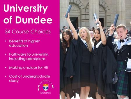 Benefits of higher education Pathways to university, including admissions Making choices for HE Cost of undergraduate study University of Dundee S4 Course.