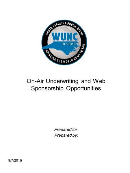 9/7/2015 On-Air Underwriting and Web Sponsorship Opportunities Prepared for: Prepared by: